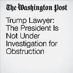 Trump Lawyer: The President Is Not Under Investigation for Obstruction | John Wagner,Rosalind S. Helderman