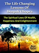 The Life Changing Lessons of Deepak Chopra - The Spiritual Laws of Health, Happiness And Enlightenment (Famous Success Stories)