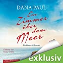 Ein Zimmer über dem Meer: Ein Cornwall-Roman Audiobook by Dana Paul Narrated by Elena Wilms
