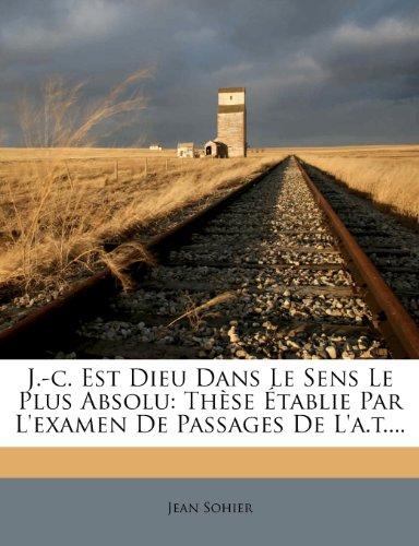 J.-c. Est Dieu Dans Le Sens Le Plus Absolu: Thèse Établie Par L'examen De Passages De L'a.t....