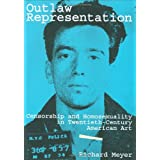 Outlaw Representation: Censorship and Homosexuality in Twentieth-Century American Artby Richard Meyer