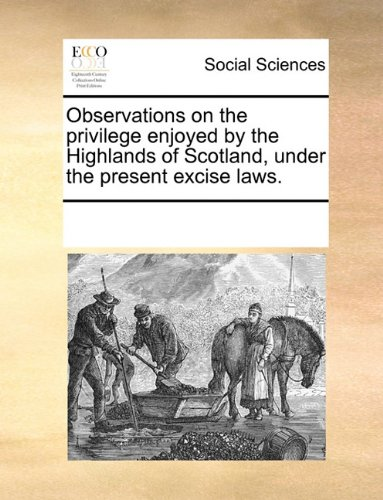 Observations on the privilege enjoyed by the Highlands of Scotland, under the present excise laws.