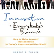 Innovation Is Everybody's Business: How to Make Yourself Indispensable in Today's Hypercompetitive World | [Robert B. Tucker]