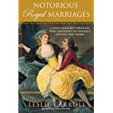 Notorious Royal Marriages: A Juicy Journey Through Nine Centuries of Dynasty, Destiny,and Desireby Leslie Carroll
