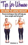 Tips for Women on How to Lose Weight: Proven techniques that will help you loose weight and feel great!