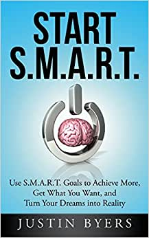Start S.M.A.R.T.: Use S.M.A.R.T. Goals To Achieve More, Get What You Want, And Turn Your Dreams Into Reality