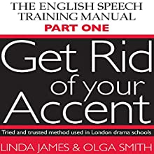Get Rid of Your Accent: The English Pronunciation and Speech Training Manual (       UNABRIDGED) by Linda James, Olga Smith Narrated by Linda James, Michael Knowles