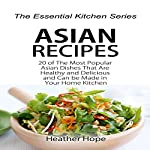 Asian Recipes: 20 of the Most Popular Asian Dishes That Are Healthy and Delicious and Can be Made in Your Home Kitchen: The Essential Kitchen Series, Book 63 | Heather Hope