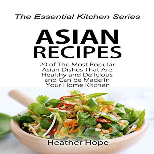 Asian Recipes: 20 of the Most Popular Asian Dishes That Are Healthy and Delicious and Can be Made in Your Home Kitchen: The Essential Kitchen Series, Book 63 by Heather Hope