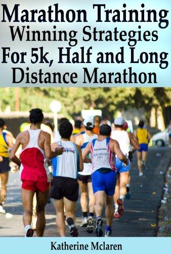 Marathon Training - Winning Strategies, Preparation And Nutrition For Running 5K, Half, Long Distance Marathons