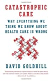 Catastrophic Care: Why Everything We Think We Know about Health Care Is Wrong (Vintage)