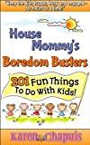 House Mommys Boredom Busters - 201 Fun Things to Do With Kids!