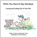 img - for When You Have to Say Goodbye: Loving and Letting Go of Your Pet book / textbook / text book