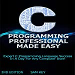 C Programming Professional Made Easy: Expert C Programming Language Success in a Day for Any Computer User! | Sam Key