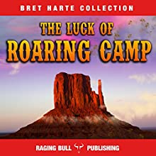 The Luck of Roaring Camp (Annotated): Bret Harte Collection, Book 4 Audiobook by Bret Harte,  Raging Bull Publishing Narrated by Chuck Shelby