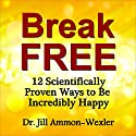 Break Free: 12 Scientifically Proven Ways to Be Incredibly Happy (       UNABRIDGED) by Dr. Jill Ammon-Wexler Narrated by Arika Rapson