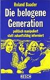 Die belogene Generation: Politisch manipuliert statt zukunftsfähig informiert (Politik, Recht, Wirtschaft und Gesellschaft)