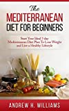 Mediterranean Diet: The Mediterranean Diet For Beginners: Start Your Ideal 7-Day Mediterranean Diet Plan To Lose Weight and Live A Healthy Lifestyle (Mediterranean ... Mediterranean Cookbook, Weight Loss,)