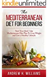 Mediterranean Diet: The Mediterranean Diet For Beginners: Start Your Ideal 7-Day Mediterranean Diet Plan To Lose Weight and Live An Healthy Lifestyle (Mediterranean ... Mediterranean Cookbook, Weight Loss,)