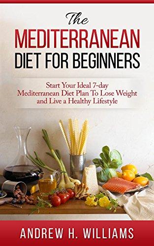 Mediterranean Diet: For Beginners: Start Your Ideal 7-Day Mediterranean Diet Plan To Lose Weight and Live A Healthy Lifestyle (Mediterranean diet, Mediterranean ... Mediterranean Cookbook, Weight Loss,) by Andrew H. Williams
