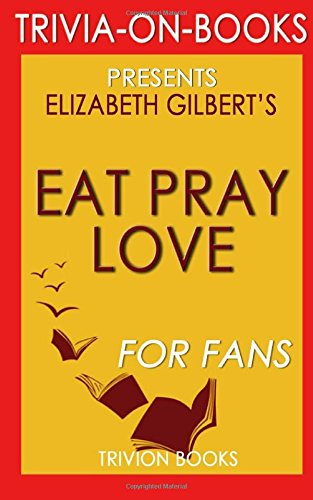 Eat, Pray, Love: by Elizabeth Gilbert (Trivia-On-Books): One Woman's Search for Everything Across Italy, India and Indonesia