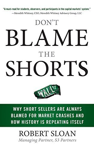 Don't Blame the Shorts: Why Short Sellers Are Always Blamed for Market Crashes and How History Is Repeating Itself by Sloan, Robert 1st edition (2009) Hardcover PDF