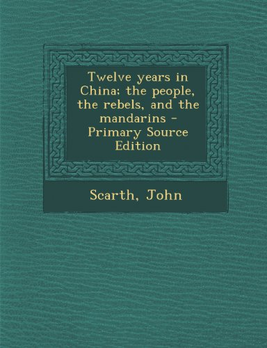 Twelve years in China; the people, the rebels, and the mandarins
