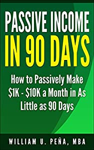 Passive Income In 90 Days: How to Passively Make $1K - $10K a Month in as Little as 90 Days