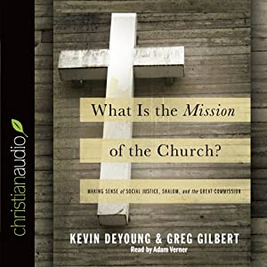 What Is the Mission of the Church?: Making Sense of Social Justice, Shalom and the Great Commission | [Kevin DeYoung, Greg Gilbert]