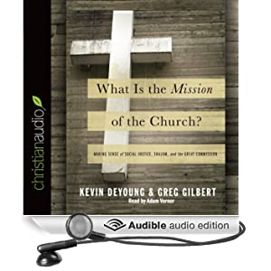 What Is the Mission of the Church?: Making Sense of Social Justice, Shalom and the Great Commission (Unabridged)