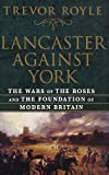 Lancaster Against York: The Wars of the Roses and the Foundation of Modern Britain