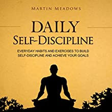 Daily Self-Discipline: Everyday Habits and Exercises to Build Self-Discipline and Achieve Your Goals Audiobook by Martin Meadows Narrated by John Gagnepain