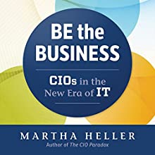 Be the Business: CIOs in the New Era of IT Audiobook by Martha Heller Narrated by Martha Heller