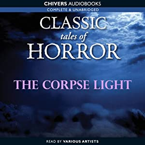 Classic Tales of Horror: The Corpse Light Audiobook