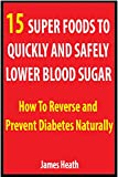 img - for 15 SUPER FOODS TO QUICKLY AND SAFELY LOWER BLOOD SUGAR: How To Reverse and Prevent Diabetes Naturally book / textbook / text book