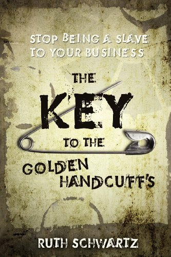 The Key to the Golden Handcuffs: Stop Being a Slave to Your Business PDF