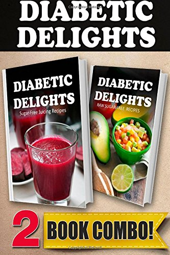 Sugar-Free Juicing Recipes and Raw Sugar-Free Recipes: 2 Book Combo (Diabetic Delights ) by Ariel Sparks