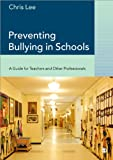 Chris Lee Preventing Bullying in Schools: A Guide for Teachers and Other Professionals