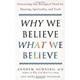 Why We Believe What We Believe: Uncovering Our Biological Need for Meaning, Spirituality, and Truth ~ Andrew B. Newberg