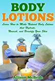 Body Lotions: Learn How to Make Natural Body Lotions that Hydrate, Nourish, and Beautify Your Skin (How to Make Body Lotion - This is the Revolutionary ... Have Healthier Skin, and Save Money)
