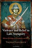 Violence and Belief in Late Antiquity: Militant Devotion in Christianity and Islam (Divinations: Rereading Late Ancient Religion)