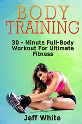 Body Training: 30 - Minute Full-Body Workout For Ultimate Fitness (Body Training, Body Training Exercises, Body Building)