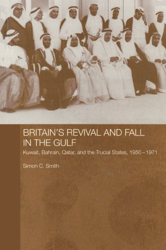 Britain's Revival and Fall in the Gulf: Kuwait, Bahrain, Qatar, and the Trucial States, 1950-71 (Routledge Studies in the Modern History of the Middle East)