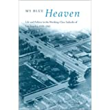 My Blue Heaven: Life and Politics in the Working-Class Suburbs of Los Angeles, 1920-1965 (Historical Studies of Urban America)