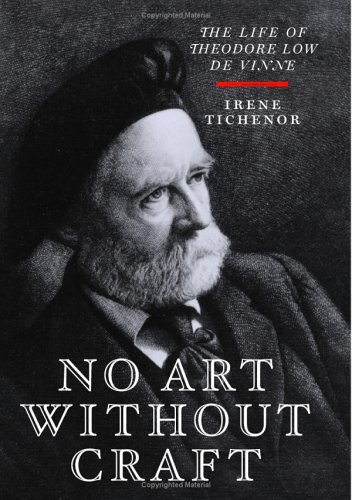No Art Without Craft: The Life Of Theodore Low De Vinne, Printer, Irene Tichenor