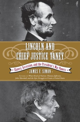 Lincoln and Chief Justice Taney: Slavery, Secession, and the President's War Powers, James F. Simon