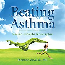Beating Asthma: Seven Simple Principles (       UNABRIDGED) by Stephen Apaliski, MD Narrated by Scott R. Pollak
