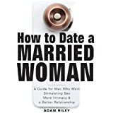 How to Date a Married Woman: A Guide for Men Who Want Stimulating Sex, More Intimacy, and a Better Relationship