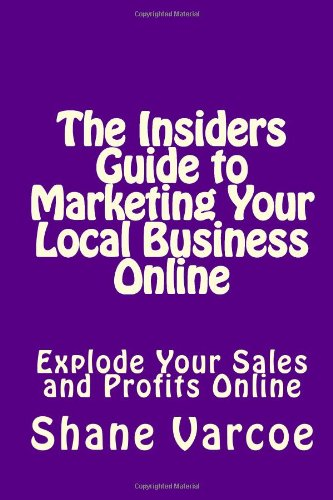 The Insiders Guide To Marketing Your Local Business Online: Explode Your Sales And Profits Online (Volume 1)