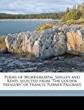 "Poems of Wordsworth, Shelley and Keats, selected from ""The golden treasury"" of Francis Turner Palgrave"